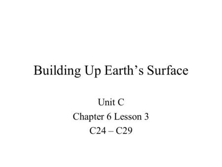 Building Up Earth's Surface Unit C Chapter 6 Lesson 3 C24 – C29.