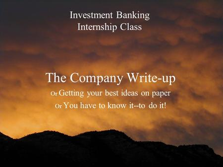 Investment Banking Internship Class The Company Write-up Or Getting your best ideas on paper Or You have to know it--to do it!
