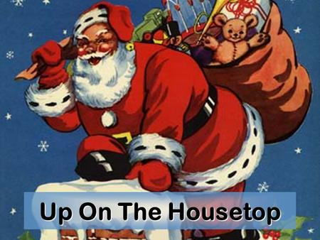 Up On The Housetop. Up on the housetop the reindeer pause Out jumps good old Santa Claus.