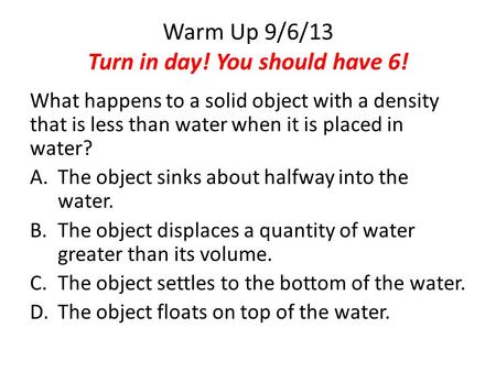 Warm Up 9/6/13 Turn in day! You should have 6! What happens to a solid object with a density that is less than water when it is placed in water? A.The.
