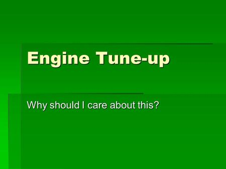 Engine Tune-up Why should I care about this?. Reasons for learning  Paying someone else is expensive  Keeps vehicle running smoother  Saves gasoline.