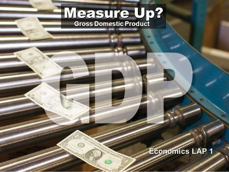 Economics LAP 1 Measure Up? Gross Domestic Product.