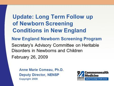 Anne Marie Comeau, Ph.D. Deputy Director, NENSP Copyright 2009 Update: Long Term Follow up of Newborn Screening Conditions in New England New England Newborn.