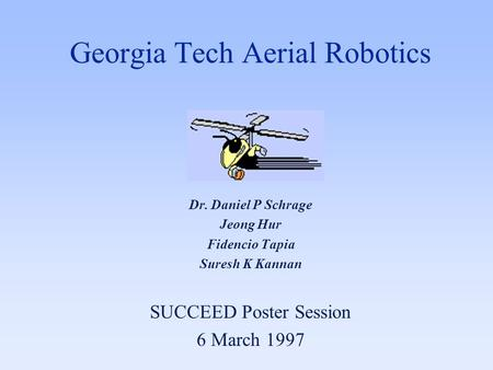 Georgia Tech Aerial Robotics Dr. Daniel P Schrage Jeong Hur Fidencio Tapia Suresh K Kannan SUCCEED Poster Session 6 March 1997.