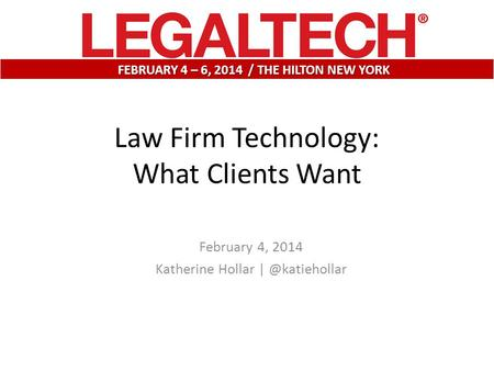 February 4, 2014 Katherine Hollar FEBRUARY 4 – 6, 2014 / THE HILTON NEW YORK Law Firm Technology: What Clients Want.