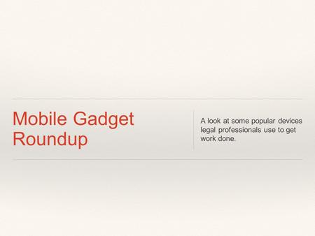 Mobile Gadget Roundup A look at some popular devices legal professionals use to get work done.