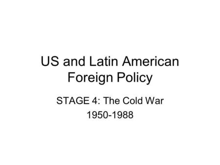 US and Latin American Foreign Policy STAGE 4: The Cold War 1950-1988.