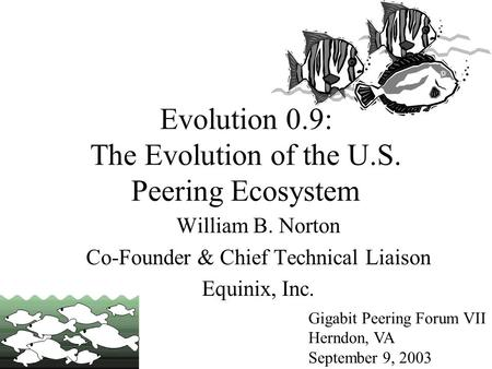 Evolution 0.9: The Evolution of the U.S. Peering Ecosystem Gigabit Peering Forum VII Herndon, VA September 9, 2003 William B. Norton Co-Founder & Chief.