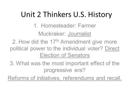 Unit 2 Thinkers U.S. History 1.Homesteader: Farmer Muckraker: Journalist 2. How did the 17 th Amendment give more political power to the individual voter?