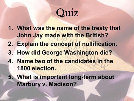 Quiz 1.What was the name of the treaty that John Jay made with the British? 2.Explain the concept of nullification. 3.How did George Washington die? 4.Name.