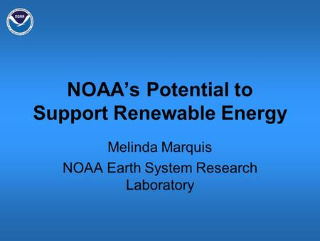 NOAA's Potential to Support Renewable Energy Melinda Marquis NOAA Earth System Research Laboratory.