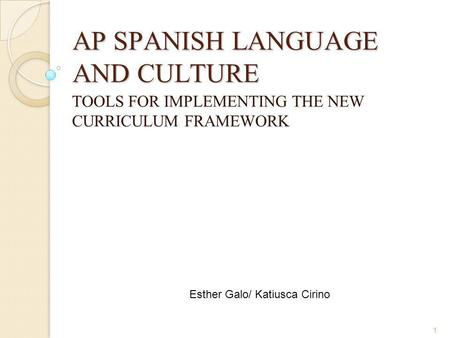 1 AP SPANISH LANGUAGE AND CULTURE TOOLS FOR IMPLEMENTING THE NEW CURRICULUM FRAMEWORK Esther Galo/ Katiusca Cirino.