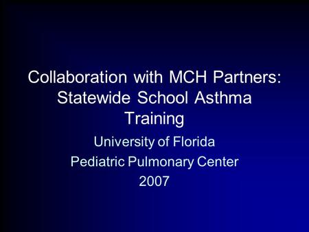 Collaboration with MCH Partners: Statewide School Asthma Training University of Florida Pediatric Pulmonary Center 2007.
