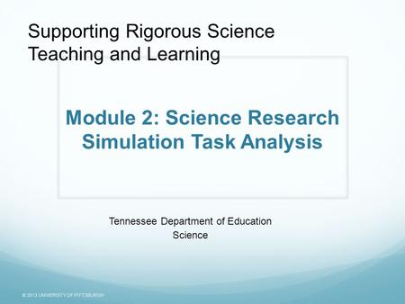 © 2013 UNIVERSITY OF PITTSBURGH Module 2: Science Research Simulation Task Analysis Tennessee Department of Education Science Supporting Rigorous Science.