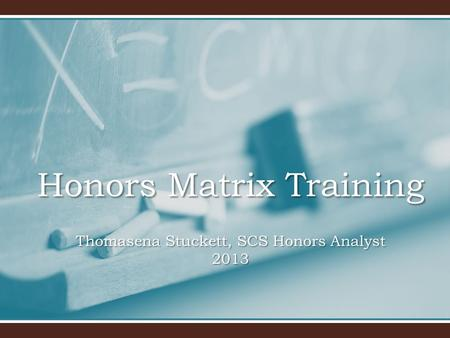 Honors Matrix Training Thomasena Stuckett, SCS Honors Analyst 2013.