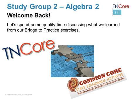 © 2013 UNIVERSITY OF PITTSBURGH Study Group 2 – Algebra 2 Welcome Back! Let's spend some quality time discussing what we learned from our Bridge to Practice.