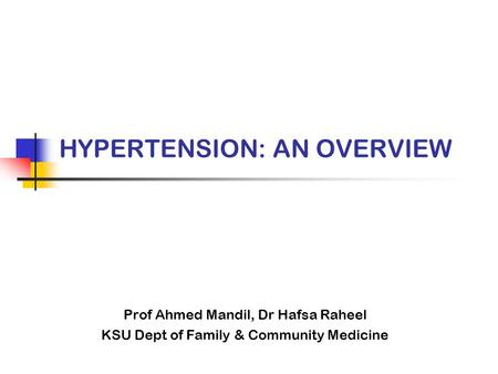 HYPERTENSION: AN OVERVIEW Prof Ahmed Mandil, Dr Hafsa Raheel KSU Dept of Family & Community Medicine.