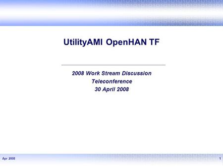 Apr 20081 UtilityAMI OpenHAN TF 2008 Work Stream Discussion Teleconference 30 April 2008.