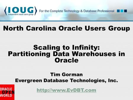 Tim Gorman Evergreen Database Technologies, Inc.   North Carolina Oracle Users Group Scaling to Infinity: Partitioning.