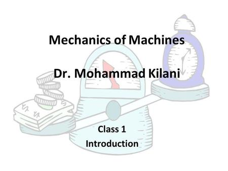 Mechanics of Machines Dr. Mohammad Kilani Class 1 Introduction.