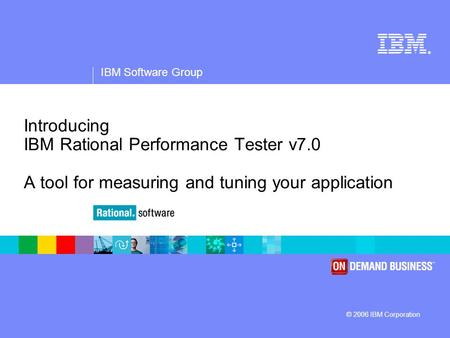 ® IBM Software Group © 2006 IBM Corporation Introducing IBM Rational Performance Tester v7.0 A tool for measuring and tuning your application.