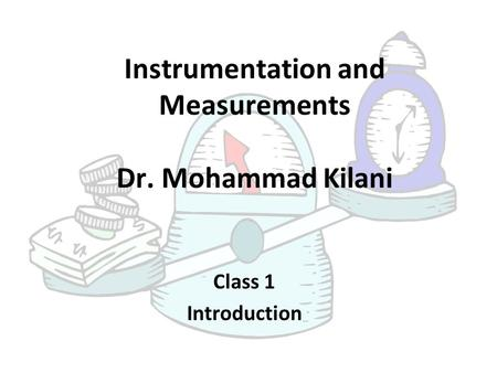 Instrumentation and Measurements Dr. Mohammad Kilani Class 1 Introduction.