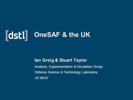 OneSAF & the UK Ian Greig & Stuart Taylor Analysis, Experimentation & Simulation Group Defence Science & Technology Laboratory UK MOD.