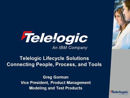 Telelogic Lifecycle Solutions Connecting People, Process, and Tools Greg Gorman Vice President, Product Management Modeling and Test Products.
