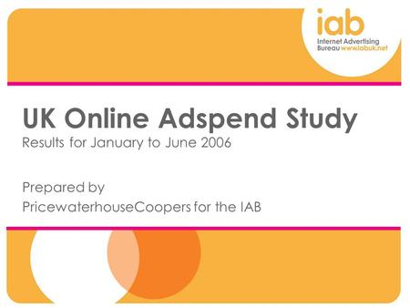UK Online Adspend Study Results for January to June 2006 Prepared by PricewaterhouseCoopers for the IAB.