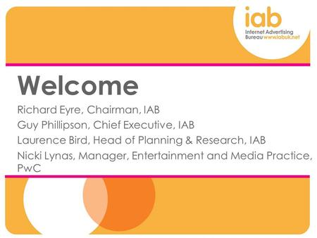 Welcome Richard Eyre, Chairman, IAB Guy Phillipson, Chief Executive, IAB Laurence Bird, Head of Planning & Research, IAB Nicki Lynas, Manager, Entertainment.