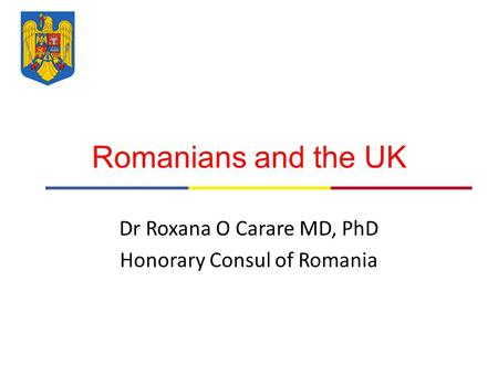 Romanians and the UK Dr Roxana O Carare MD, PhD Honorary Consul of Romania.