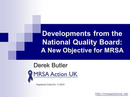 Developments from the National Quality Board: A New Objective for MRSA Derek Butler Registered Charity No. 1115672