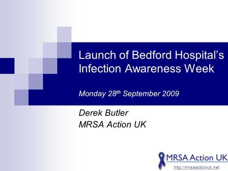 Launch of Bedford Hospital's Infection Awareness Week Monday 28 th September 2009 Derek Butler MRSA Action UK