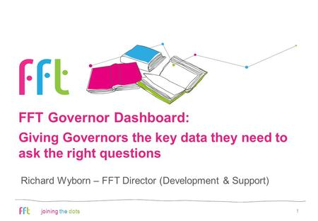 Joining the dots FFT Governor Dashboard: 1 Richard Wyborn – FFT Director (Development & Support) Giving Governors the key data they need to ask the right.