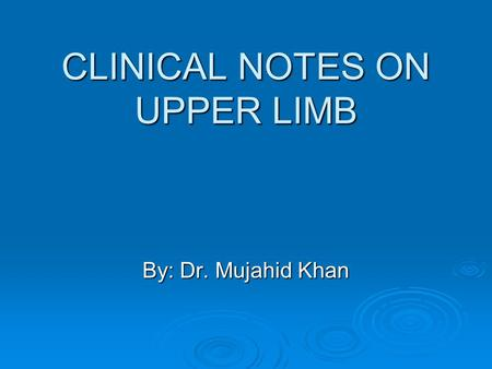 CLINICAL NOTES ON UPPER LIMB By: Dr. Mujahid Khan.