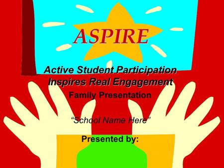 "ASPIRE ASPIRE Active Student Participation Inspires Real Engagement Family Presentation ""School Name Here"" Presented by:"