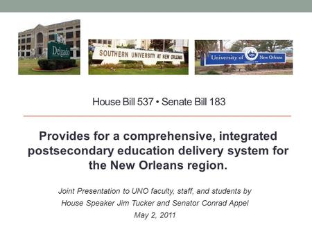 House Bill 537 Senate Bill 183 Provides for a comprehensive, integrated postsecondary education delivery system for the New Orleans region. Joint Presentation.