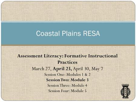 Coastal Plains RESA Assessment Literacy: Formative Instructional Practices March 27, April 23, April 30, May 7 Session One: Modules 1 & 2 Session Two: