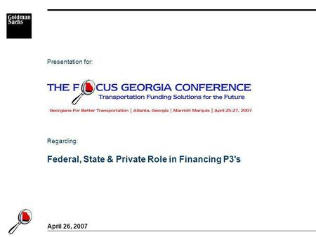 Federal, State & Private Role in Financing P3's April 26, 2007 Presentation for: Regarding: