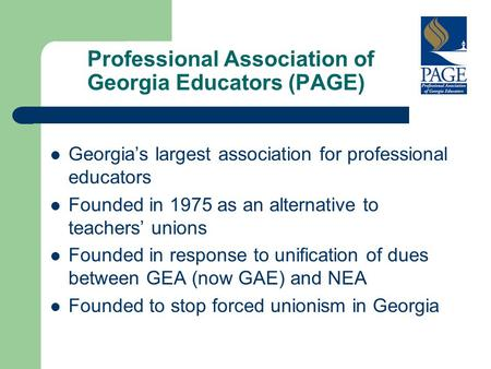 Professional Association of Georgia Educators (PAGE) Georgia's largest association for professional educators Founded in 1975 as an alternative to teachers'