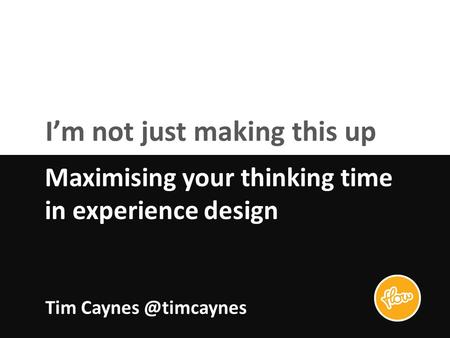 I'm not just making this up Maximising your thinking time in experience design Tim