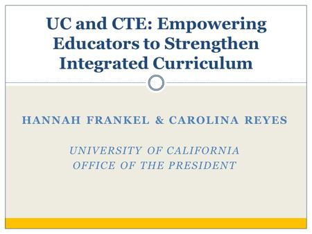HANNAH FRANKEL & CAROLINA REYES UNIVERSITY OF CALIFORNIA OFFICE OF THE PRESIDENT UC and CTE: Empowering Educators to Strengthen Integrated Curriculum.