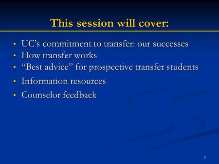 1 This session will cover: UC's commitment to transfer: our successes UC's commitment to transfer: our successes How transfer works How transfer works.