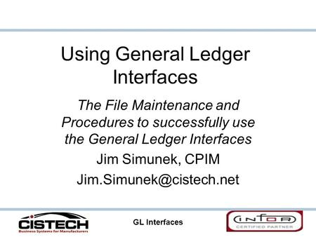 GL Interfaces 1 Using General Ledger Interfaces The File Maintenance and Procedures to successfully use the General Ledger Interfaces Jim Simunek, CPIM.