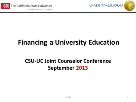Financing a University Education CSU-UC Joint Counselor Conference September 2013 1DRAFT.