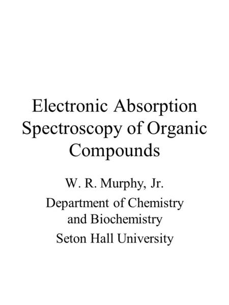 Electronic Absorption Spectroscopy of Organic Compounds W. R. Murphy, Jr. Department of Chemistry and Biochemistry Seton Hall University.