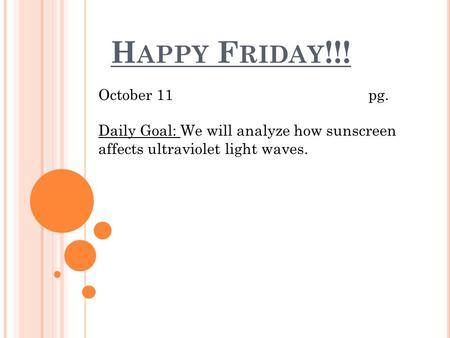 H APPY F RIDAY !!! October 11pg. Daily Goal: We will analyze how sunscreen affects ultraviolet light waves.