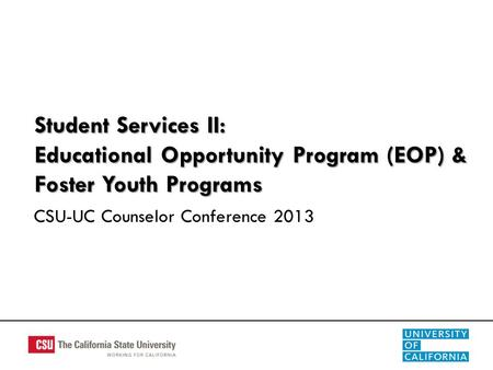 Student Services II: Educational Opportunity Program (EOP) & Foster Youth Programs CSU-UC Counselor Conference 2013.