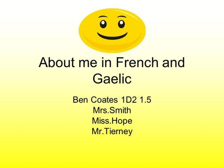 About me in French and Gaelic Ben Coates 1D2 1.5 Mrs.Smith Miss.Hope Mr.Tierney.