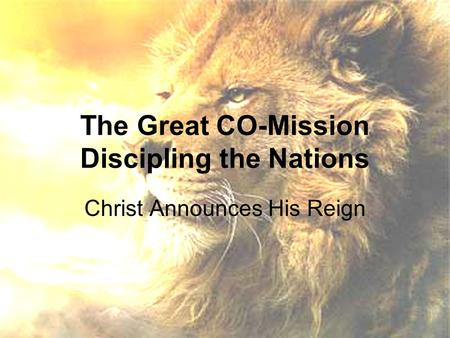The Great CO-Mission Discipling the Nations Christ Announces His Reign.
